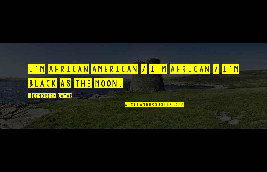 Best Kendrick Lamar Quotes By Kendrick Lamar: I'm African American / I'm African / I'm