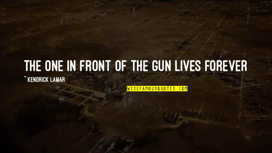 Best Kendrick Lamar Quotes By Kendrick Lamar: The one in front of the gun lives