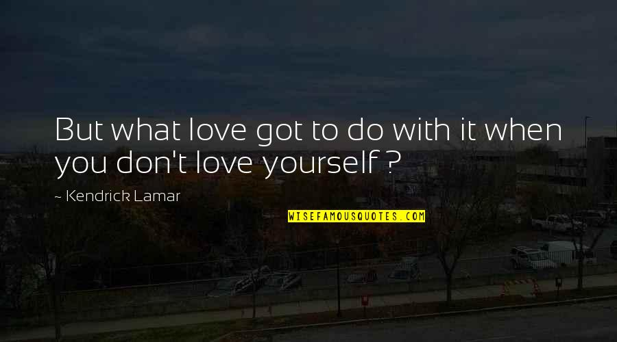Best Kendrick Lamar Quotes By Kendrick Lamar: But what love got to do with it