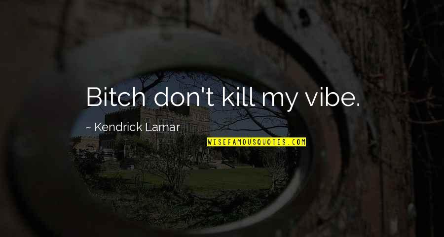 Best Kendrick Lamar Quotes By Kendrick Lamar: Bitch don't kill my vibe.