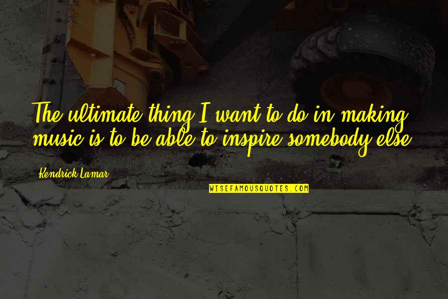 Best Kendrick Lamar Quotes By Kendrick Lamar: The ultimate thing I want to do in