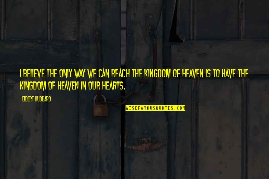 Best Kingdom Hearts Quotes By Elbert Hubbard: I believe the only way we can reach