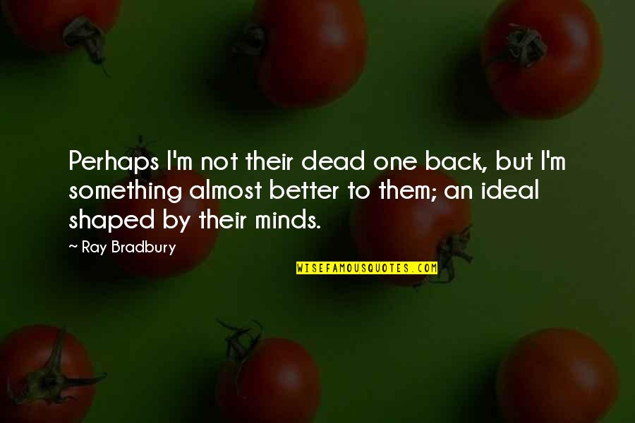 Best Kunu Quotes By Ray Bradbury: Perhaps I'm not their dead one back, but