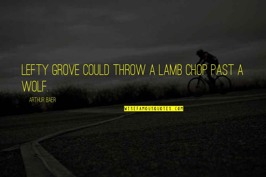 Best Lefty Quotes By Arthur Baer: Lefty Grove could throw a lamb chop past