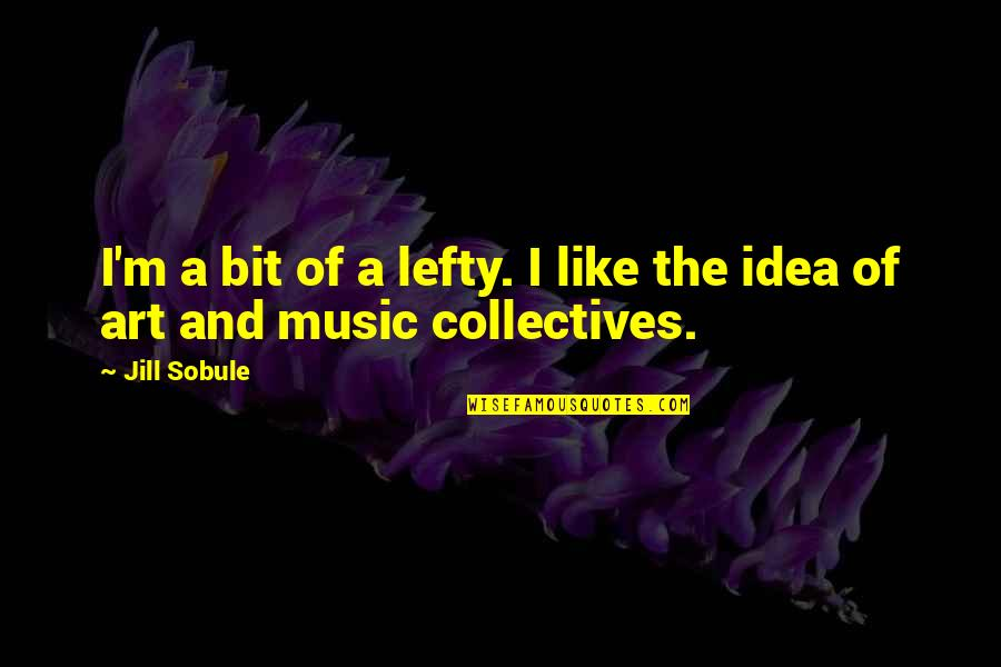 Best Lefty Quotes By Jill Sobule: I'm a bit of a lefty. I like