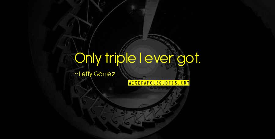 Best Lefty Quotes By Lefty Gomez: Only triple I ever got.