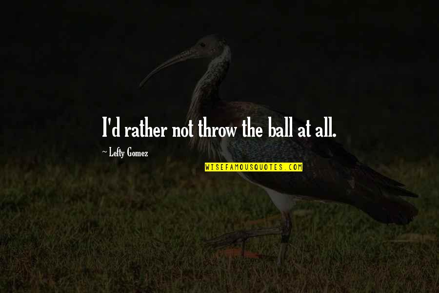 Best Lefty Quotes By Lefty Gomez: I'd rather not throw the ball at all.