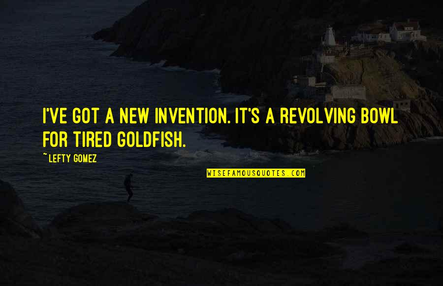Best Lefty Quotes By Lefty Gomez: I've got a new invention. It's a revolving