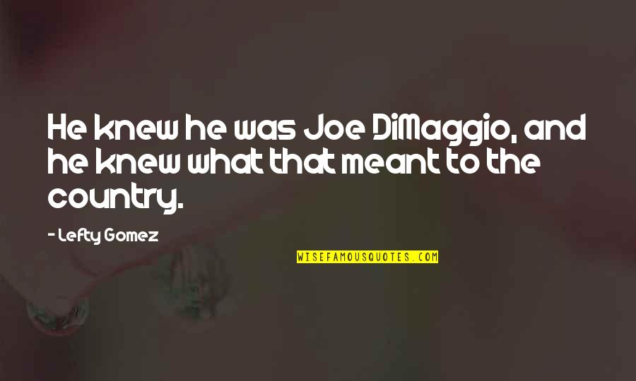 Best Lefty Quotes By Lefty Gomez: He knew he was Joe DiMaggio, and he