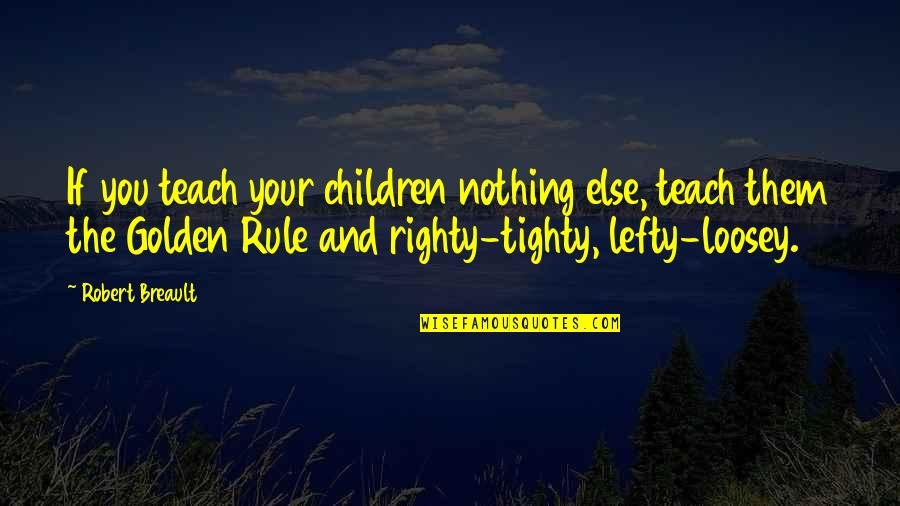 Best Lefty Quotes By Robert Breault: If you teach your children nothing else, teach
