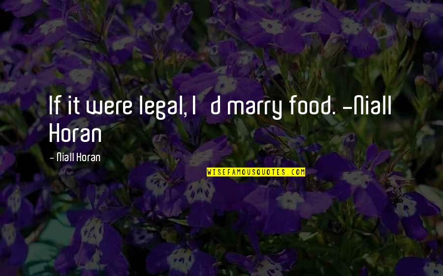 Best Legal Quotes By Niall Horan: If it were legal, I'd marry food. -Niall