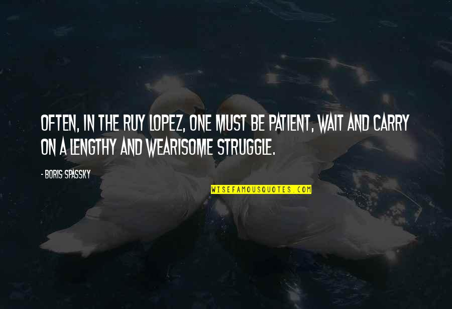 Best Lengthy Quotes By Boris Spassky: Often, in the Ruy Lopez, one must be