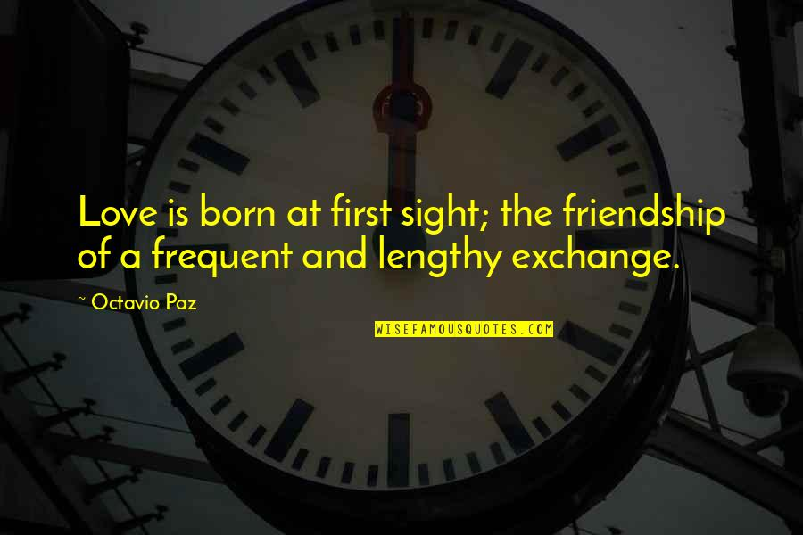 Best Lengthy Quotes By Octavio Paz: Love is born at first sight; the friendship