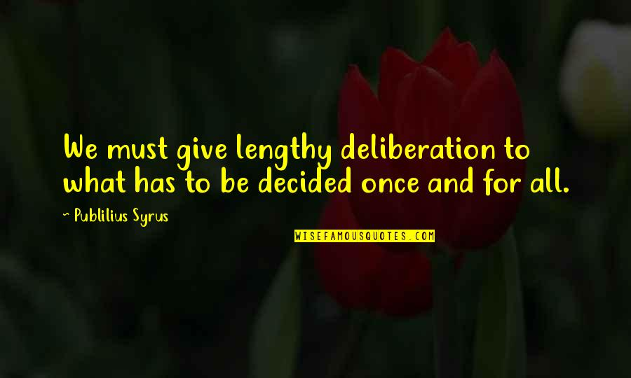 Best Lengthy Quotes By Publilius Syrus: We must give lengthy deliberation to what has