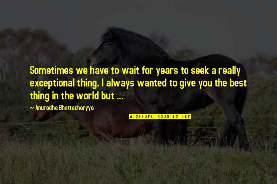 Best Life And Love Quotes By Anuradha Bhattacharyya: Sometimes we have to wait for years to