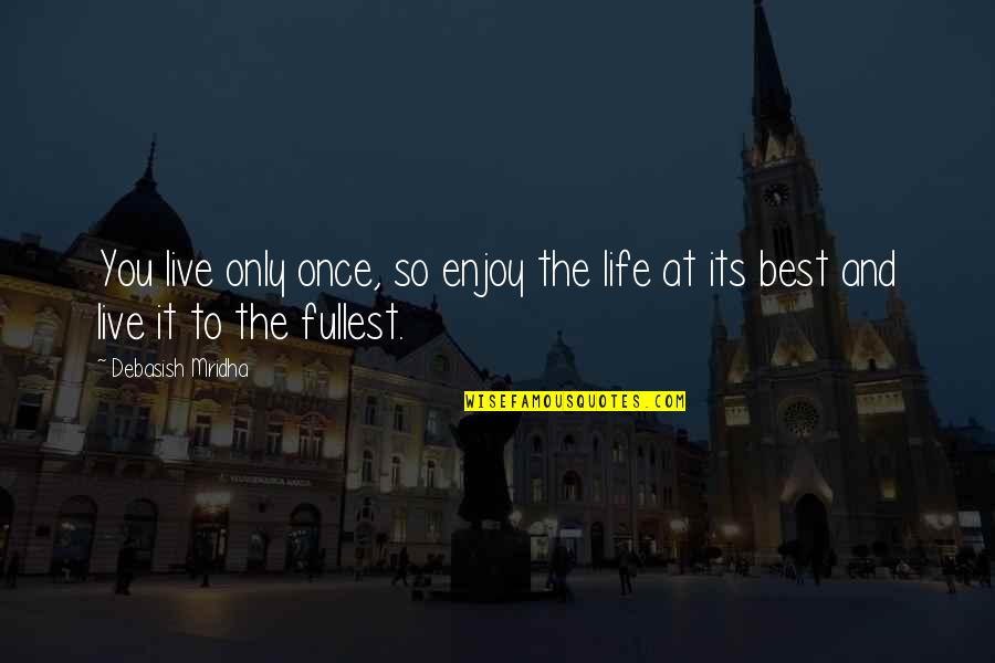 Best Life And Love Quotes By Debasish Mridha: You live only once, so enjoy the life
