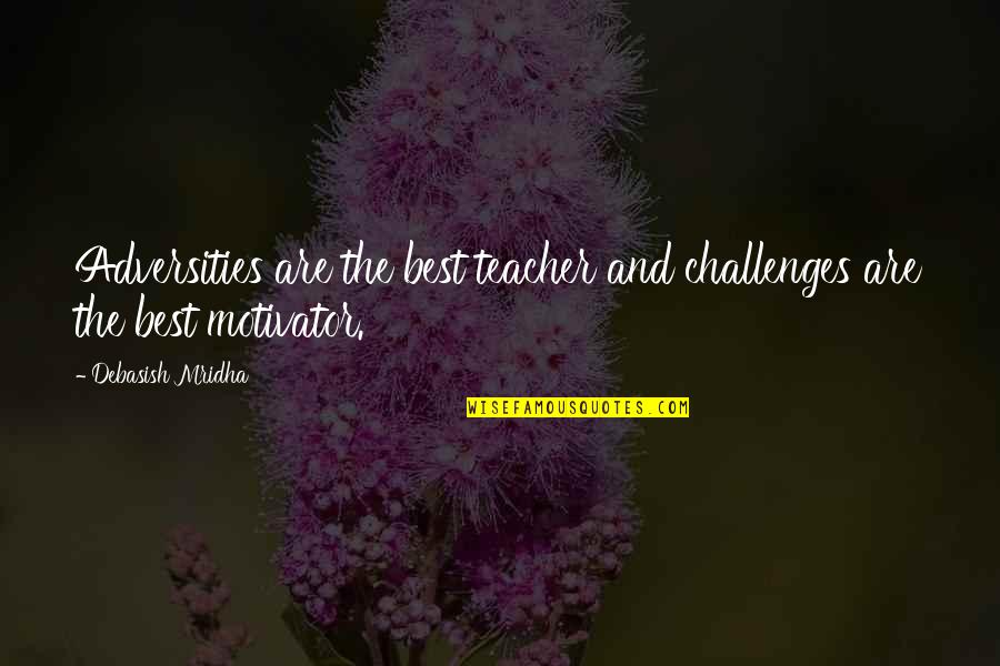 Best Life And Love Quotes By Debasish Mridha: Adversities are the best teacher and challenges are