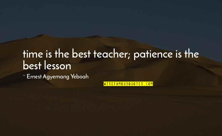 Best Life And Love Quotes By Ernest Agyemang Yeboah: time is the best teacher; patience is the
