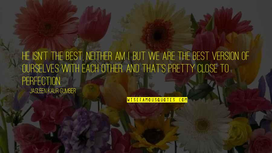 Best Life And Love Quotes By Jasleen Kaur Gumber: He isn't the best, neither am I. But