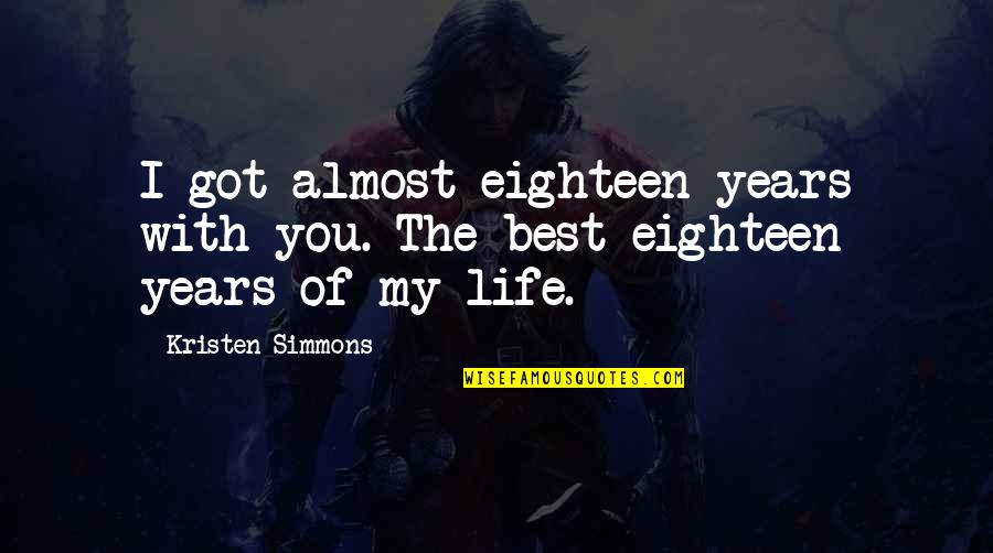 Best Life And Love Quotes By Kristen Simmons: I got almost eighteen years with you. The