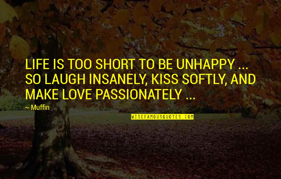 Best Life And Love Quotes By Muffin: LIFE IS TOO SHORT TO BE UNHAPPY ...