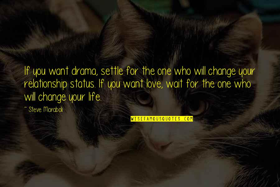 Best Life Status Quotes By Steve Maraboli: If you want drama, settle for the one