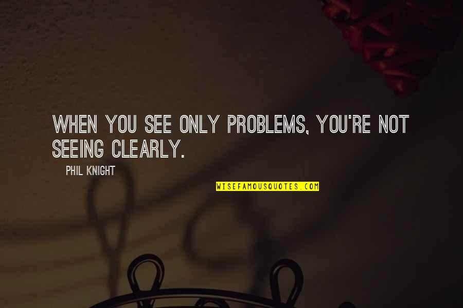 Best Lifeguard Quotes By Phil Knight: When you see only problems, you're not seeing