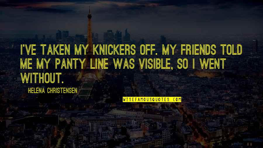 Best Line For Friends Quotes By Helena Christensen: I've taken my knickers off. My friends told