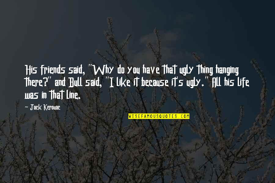 """Best Line For Friends Quotes By Jack Kerouac: His friends said, """"Why do you have that"""