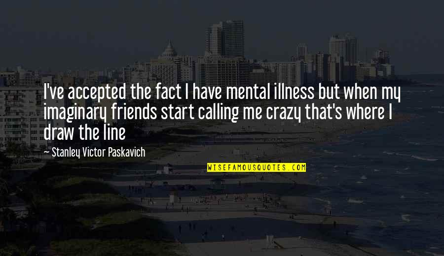 Best Line For Friends Quotes By Stanley Victor Paskavich: I've accepted the fact I have mental illness