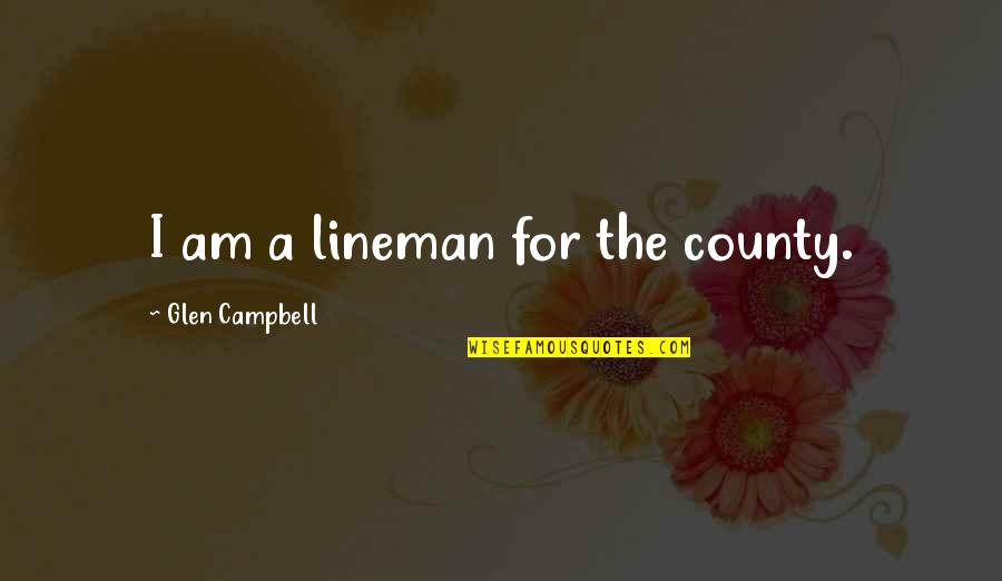 Best Lineman Quotes By Glen Campbell: I am a lineman for the county.