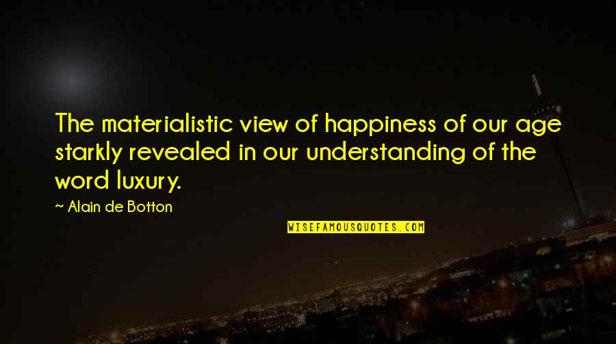 Best Logan Echolls Quotes By Alain De Botton: The materialistic view of happiness of our age