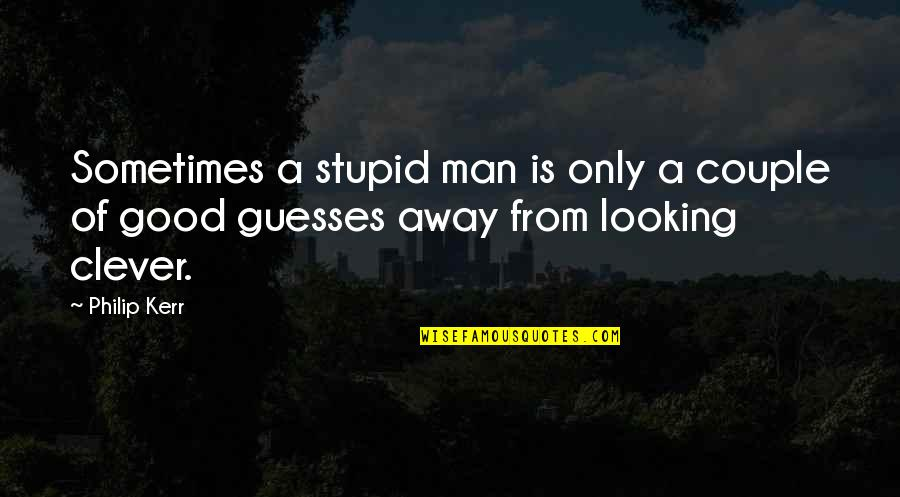 Best Looking Couple Quotes By Philip Kerr: Sometimes a stupid man is only a couple