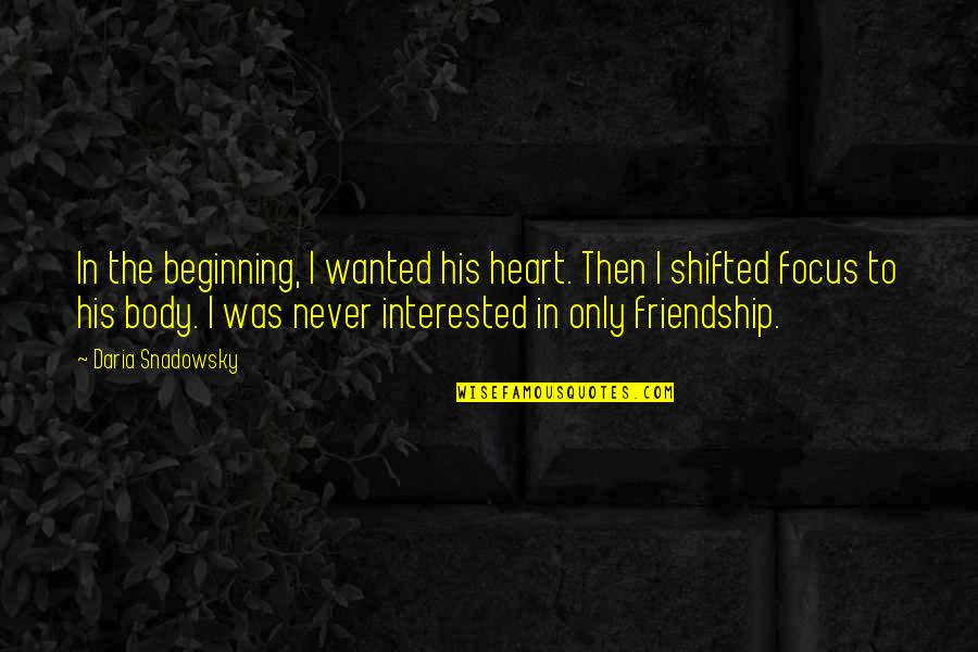 Best Love Friendships Quotes By Daria Snadowsky: In the beginning, I wanted his heart. Then