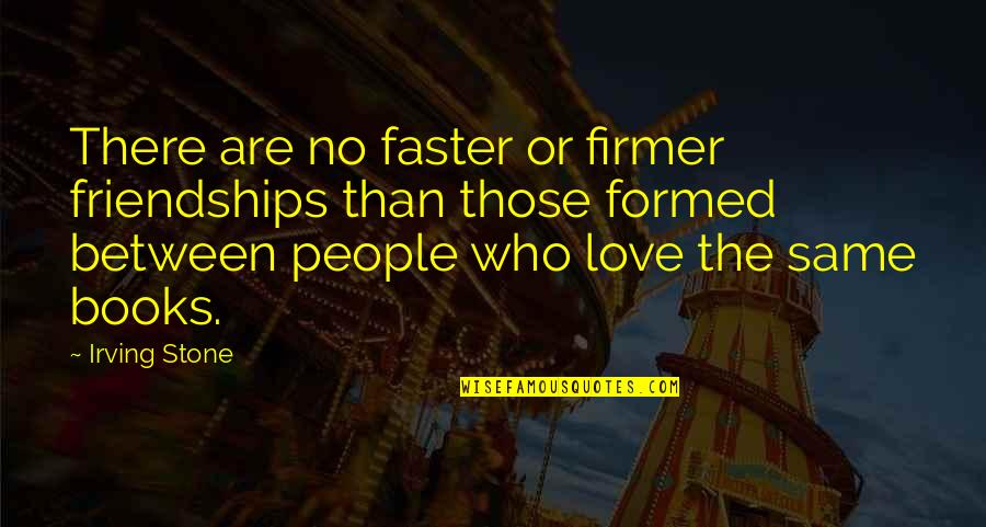 Best Love Friendships Quotes By Irving Stone: There are no faster or firmer friendships than