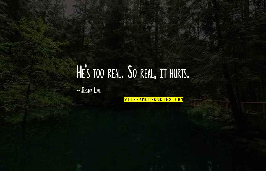 Best Love Friendships Quotes By Jessica Love: He's too real. So real, it hurts.