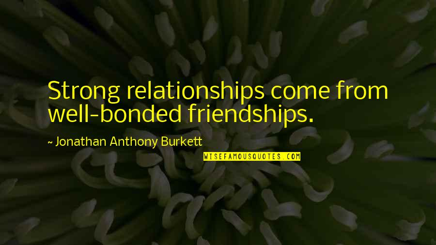 Best Love Friendships Quotes By Jonathan Anthony Burkett: Strong relationships come from well-bonded friendships.