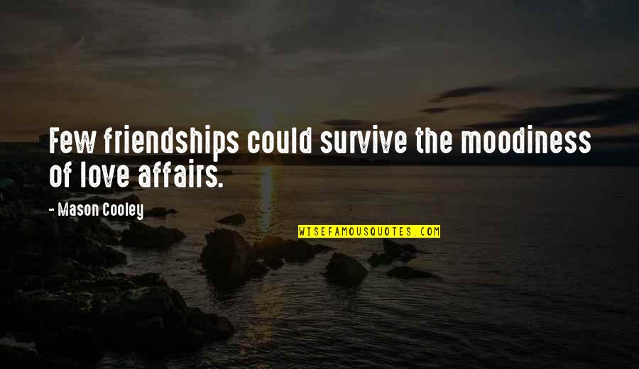Best Love Friendships Quotes By Mason Cooley: Few friendships could survive the moodiness of love