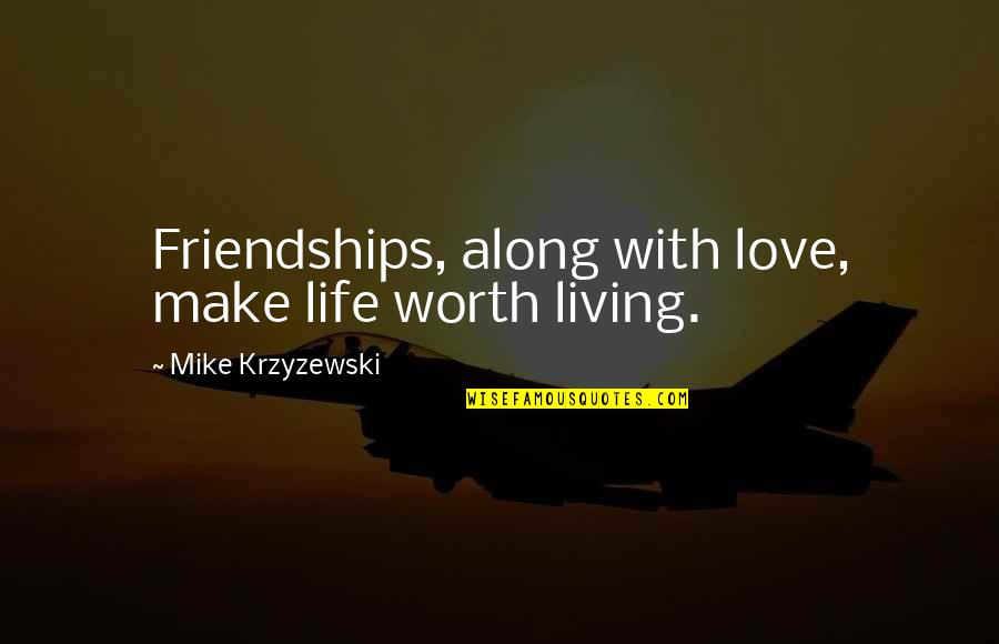 Best Love Friendships Quotes By Mike Krzyzewski: Friendships, along with love, make life worth living.