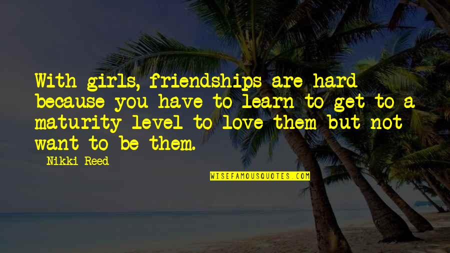 Best Love Friendships Quotes By Nikki Reed: With girls, friendships are hard because you have