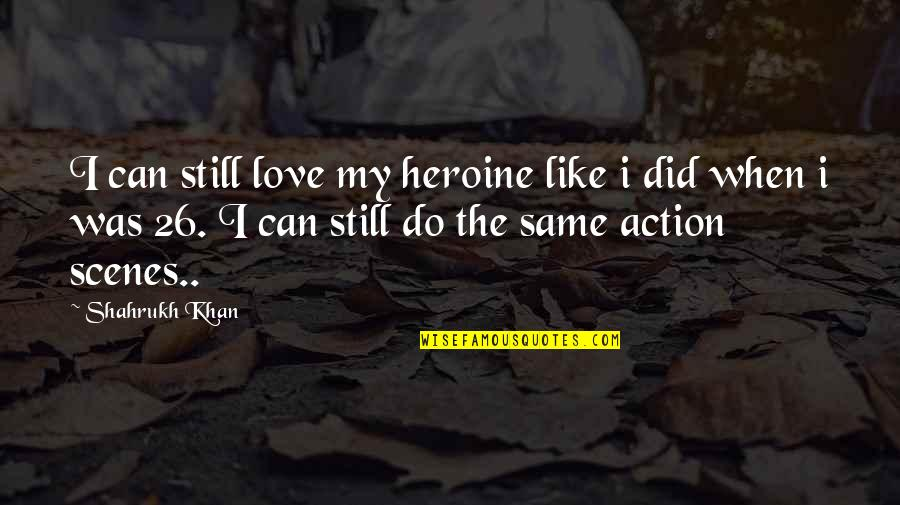 Best Love Scene Quotes By Shahrukh Khan: I can still love my heroine like i