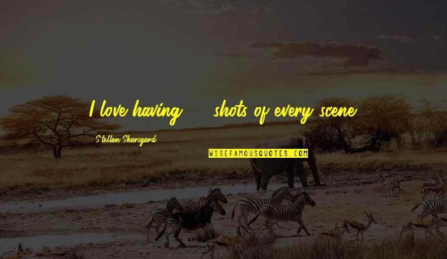 Best Love Scene Quotes By Stellan Skarsgard: I love having 30 shots of every scene.