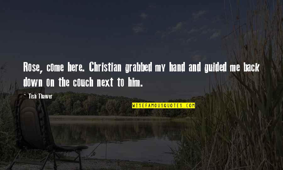 Best Love Scene Quotes By Tish Thawer: Rose, come here. Christian grabbed my hand and