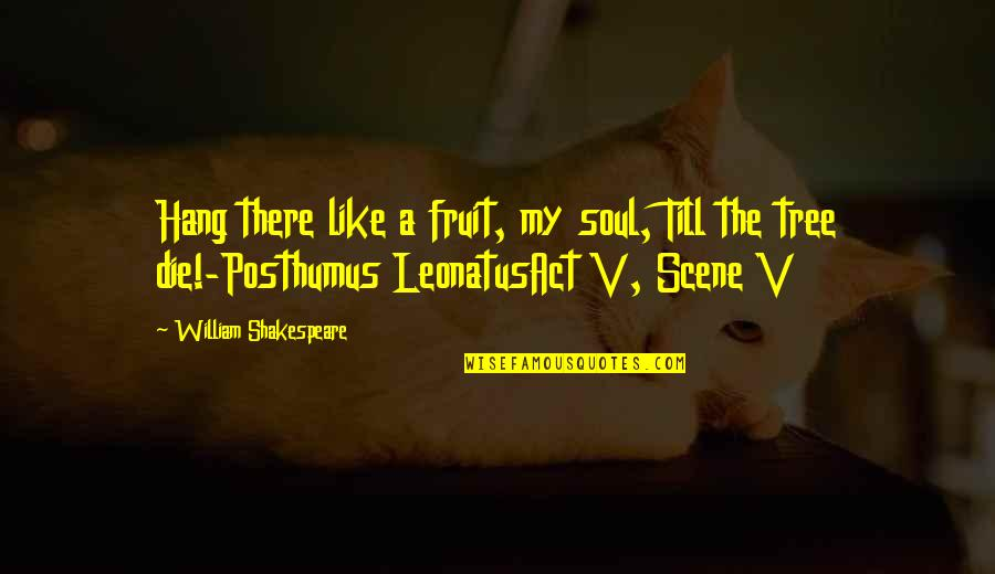 Best Love Scene Quotes By William Shakespeare: Hang there like a fruit, my soul, Till