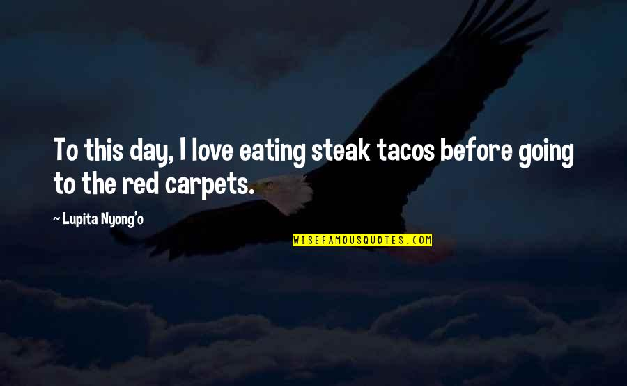 Best Lupita Nyong'o Quotes By Lupita Nyong'o: To this day, I love eating steak tacos