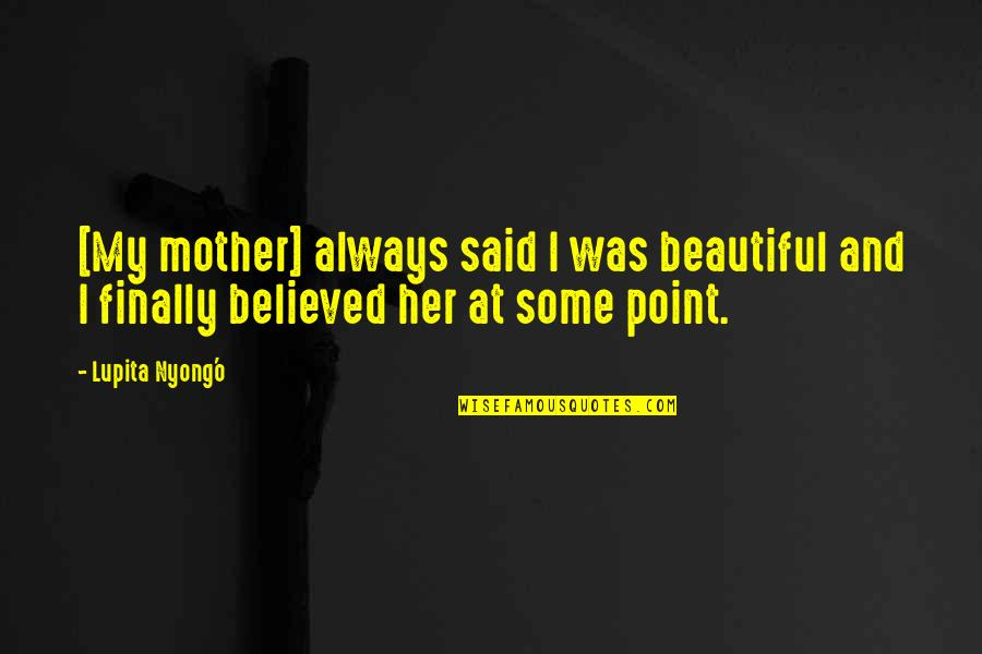 Best Lupita Nyong'o Quotes By Lupita Nyong'o: [My mother] always said I was beautiful and