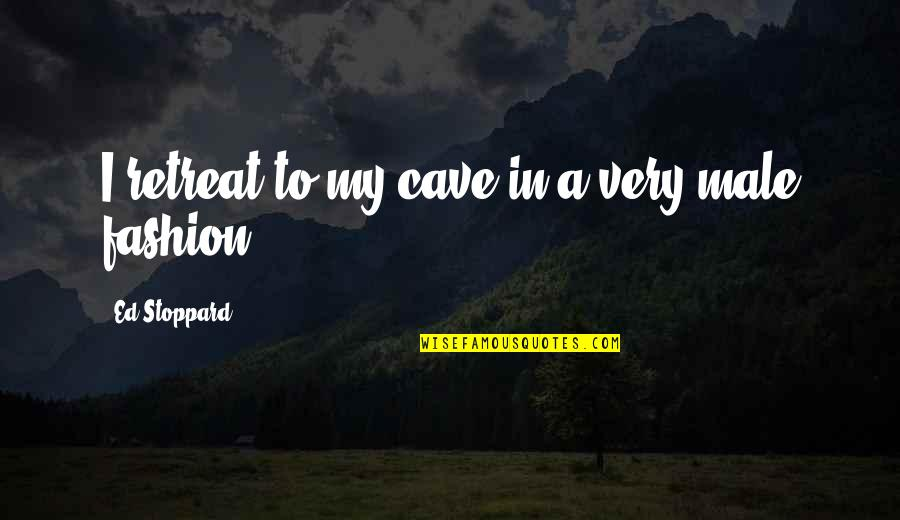 Best Male Fashion Quotes By Ed Stoppard: I retreat to my cave in a very
