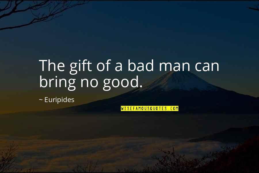 Best Man Gift Quotes By Euripides: The gift of a bad man can bring