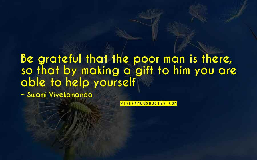 Best Man Gift Quotes By Swami Vivekananda: Be grateful that the poor man is there,