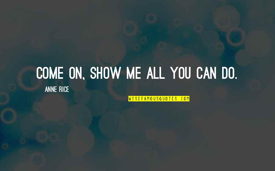 Best Man Speech Famous Quotes By Anne Rice: Come on, show me all you can do.
